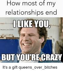 Crazy Girl Meme - how most of my relationships end like you over bitches but youre