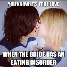 Eating Disorder Meme - you know it s true love when the bride has an eating disorder