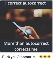 Autocorrect Meme - i correct autocorrect more than autocorrect corrects me duck you