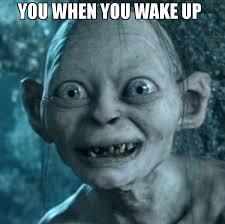 Up Memes - you when you wake up meme gollum 72819 memeshappen