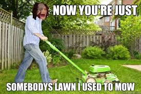 Lawn Mower Meme - now you re just somebodys lawn i used to mow gotye quickmeme