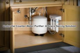 under sink water purifier under the counter water purifier a space saving solution