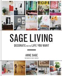 Home Decorating Book by Sage Living Decorate For The Life You Want Anne Sage Emily