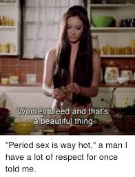 Hot Women Memes - women bleed and that s a beautiful thing period sex is way hot a
