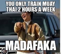 Muay Thai Memes - mr chow you only train muay thai 2 hours a week madafaka