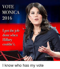 Monica Lewinsky Meme - vote monica 2016 i got the job done when hillary couldn t monica