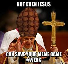 Make Your Meme - not even jesus can save your meme game weak scumbag pope make