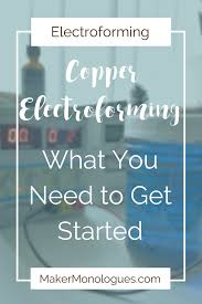 copper electroforming copper electroforming what you need to get started maker
