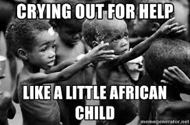 African Child Meme - crying out for help like a little african child poor african