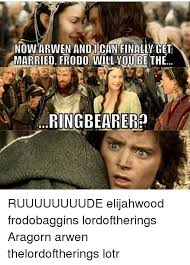 Aragorn Meme - now arwen andi can finally get frodo oube the married ringbearer