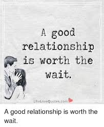 Good Relationship Memes - a good relationship n is worth the wait like love quotescom a good