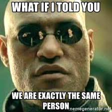 Exactly Meme - what if i told you we are exactly the same person what if i told