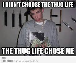 Thug Life Memes - image 368982 i didn t choose the thug life the thug life chose