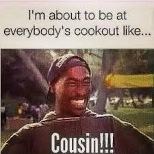 Funny Cousin Memes - i m about to be at everybody s cookout like cousin