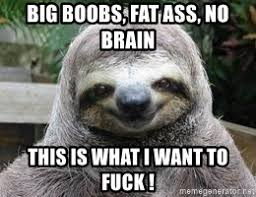 Big Boobs Meme - big boobs fat ass no brain this is what i want to fuck sexual