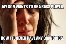 Bass Player Meme - first world problems meme imgflip