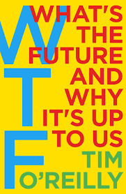 what s wtf what s the future and why it s up to us by tim o reilly