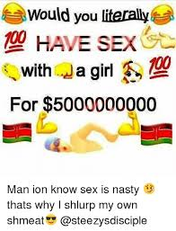 Nasty Sex Memes - would you literally have sex with a girl for 5000000000 man ion