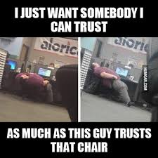 Meme Chair - i just want somebody i can trust as much as this guy trusts that