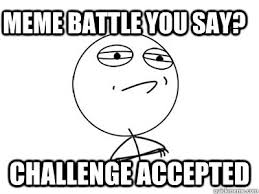 Challenge Accepted Meme - meme battle you say challenge accepted challenge accepted