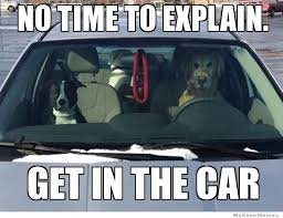 Dog In Car Meme - no time to explain weknowmemes