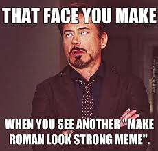 Be Strong Meme - getting really tired of the make roman look strong memes by