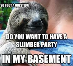 Slumber Party Meme - do you want to have a slumber party in my basement so i got a