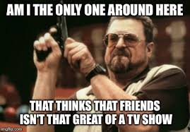 Friends Tv Show Memes - you might hate me for this imgflip