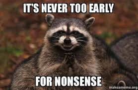 Nonsense Meme - it s never too early for nonsense evil plotting raccoon make a meme