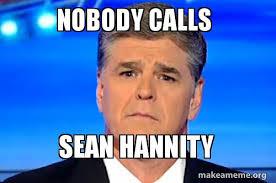 Sean Hannity Meme - nobody calls sean hannity make a meme