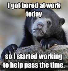 Funny Memes About Work - 25 most funniest bored meme images and pictures that will make you