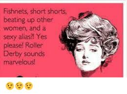 Roller Derby Meme - fishnets short shorts beating up other women and a sexy alias yes