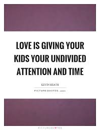 is giving your your undivided attention and time