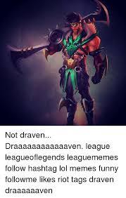 League Of Draven Meme - not draven draaaaaaaaaaaaven league leagueoflegends leaguememes