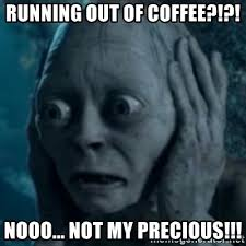Oh Nooo Meme - running out of coffee nooo not my precious oh no smeagol