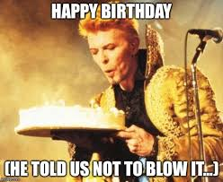 Bowie Meme - image tagged in david bowie happy birthday imgflip
