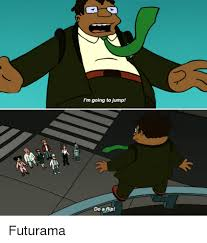 Futurama Meme - i m going to jump do a flip futurama futurama meme on me me