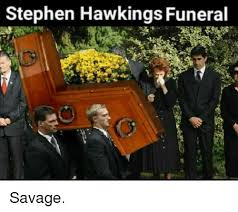 Stephen Hawking Meme - memes savage and stephen stephen hawkings funeral savage fit