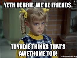 Debbie Meme - yeth debbie we re friends thyndie thinks that s awethome too