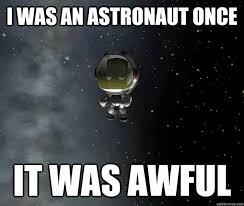 Astronaut Meme - i was an astronaut once it was awful space meme picsmine