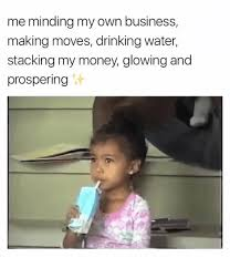 Make My Own Meme With My Own Picture - me minding my own business making moves drinking water stacking my