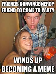 Drunk Friend Memes - friends convince nerdy friend to come to party winds up becoming a