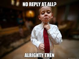 Reply Memes - no reply at all alrighty then not bad business kid quickmeme
