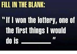 Fill In The Blank Meme - fill in the blank if won the lottery one of the first things i
