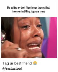 My Best Friend Meme - me calling my best friend when the smallest inconvenient thing