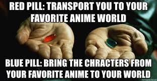 Blue Pill Red Pill Meme - red pill transport you to your favorite anime world blue pill