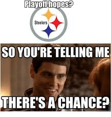 Your Telling Me Meme - playoffhopese steelers so you re telling me there s a chance