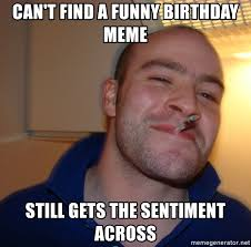 Funny Birthday Meme Generator - can t find a funny birthday meme still gets the sentiment across