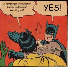 Peanut Butter Meme - a hamburger with peanut butter and bacon was it good yes