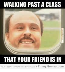 Worlds Best Memes - walking past a class that your friend is in the greatest memes in